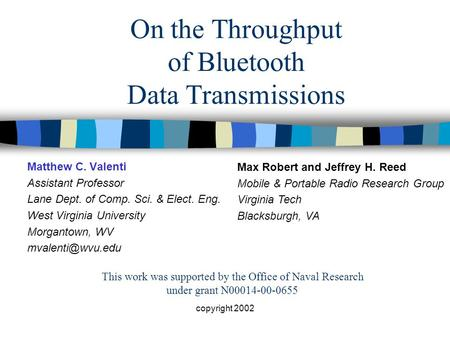 Copyright 2002 On the Throughput of Bluetooth Data Transmissions Matthew C. Valenti Assistant Professor Lane Dept. of Comp. Sci. & Elect. Eng. West Virginia.