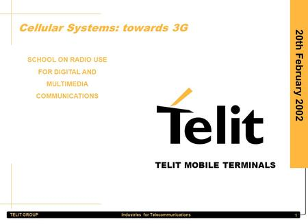 TELIT GROUP Industries for Telecommunications 1 20th February 2002 Cellular Systems: towards 3G SCHOOL ON RADIO USE FOR DIGITAL AND MULTIMEDIA COMMUNICATIONS.