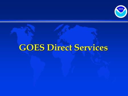 GOES Direct Services. Topics  Direct Broadcast Services  GOES Data Collection Services  Search and Rescue.