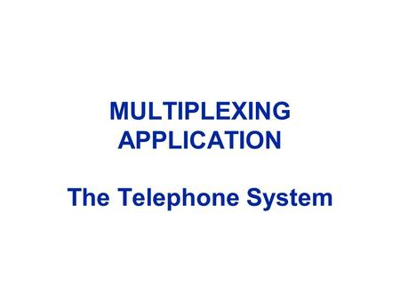 MULTIPLEXING APPLICATION The Telephone System. Telephone Network.
