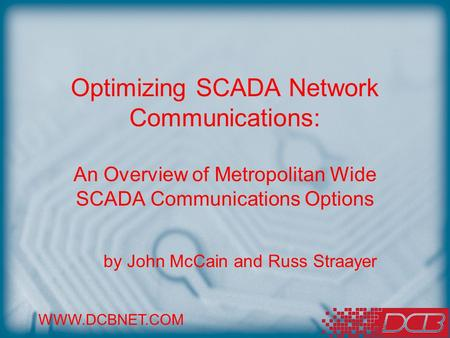 WWW.DCBNET.COM Optimizing SCADA Network Communications: An Overview of Metropolitan Wide SCADA Communications Options by John McCain and Russ Straayer.