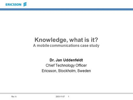 Rev A2003-11-071 Knowledge, what is it? A mobile communications case study Dr. Jan Uddenfeldt Chief Technology Officer Ericsson, Stockholm, Sweden.