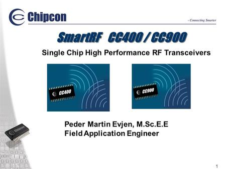 1 SmartRF CC400 / CC900 Single Chip High Performance RF Transceivers Peder Martin Evjen, M.Sc.E.E Field Application Engineer.