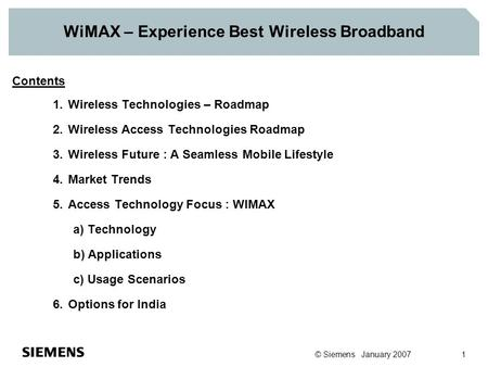 © Siemens January 2007 1 WiMAX – Experience Best Wireless Broadband Contents 1.Wireless Technologies – Roadmap 2.Wireless Access Technologies Roadmap 3.Wireless.