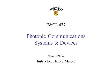 E&CE 477 Photonic Communications Systems & Devices Winter 2006 Instructor: Hamed Majedi.