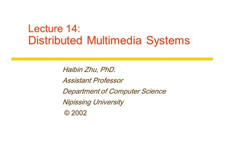 Lecture 14: Distributed Multimedia Systems Haibin Zhu, PhD. Assistant Professor Department of Computer Science Nipissing University © 2002.