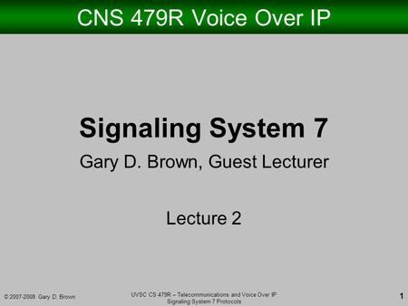 © 2007-2008 Gary D. Brown UVSC CS 479R – Telecommunications and Voice Over IP Signaling System 7 Protocols 1 CNS 479R Voice Over IP Signaling System 7.