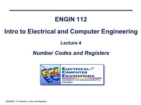 ENGIN112 L4: Number Codes and Registers ENGIN 112 Intro to Electrical and Computer Engineering Lecture 4 Number Codes and Registers.