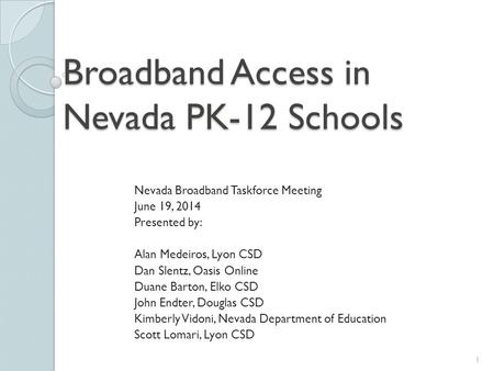 Broadband Access in Nevada PK-12 Schools Nevada Broadband Taskforce Meeting June 19, 2014 Presented by: Alan Medeiros, Lyon CSD Dan Slentz, Oasis Online.