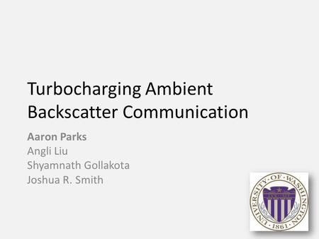 Turbocharging Ambient Backscatter Communication Aaron Parks Angli Liu Shyamnath Gollakota Joshua R. Smith 1.