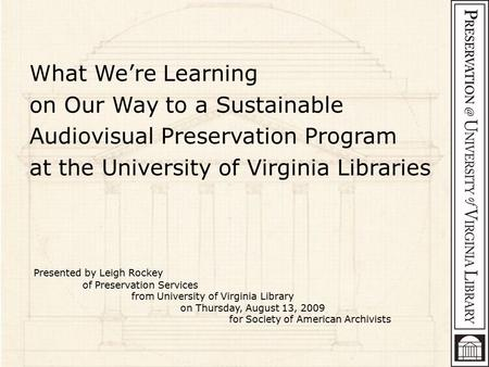 What We're Learning on Our Way to a Sustainable Audiovisual Preservation Program at the University of Virginia Libraries Presented by Leigh Rockey of Preservation.