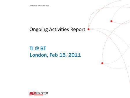 TELECOM ITALIA GROUP Ongoing Activities Report BT London, Feb 15, 2011.