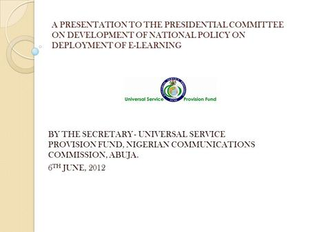 A PRESENTATION TO THE PRESIDENTIAL COMMITTEE ON DEVELOPMENT OF NATIONAL POLICY ON DEPLOYMENT OF E-LEARNING BY THE SECRETARY - UNIVERSAL SERVICE PROVISION.