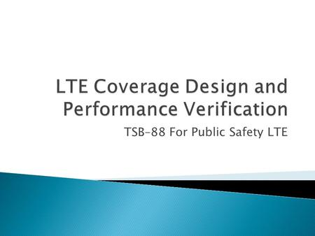 TSB–88 For Public Safety LTE.  Follow the well established TSB–88 definitions and procedures; however, using the LTE DRCPC  Data Rate Channel Performance.
