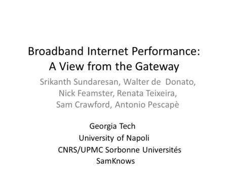 Broadband Internet Performance: A View from the Gateway Srikanth Sundaresan, Walter de Donato, Nick Feamster, Renata Teixeira, Sam Crawford, Antonio Pescapè.