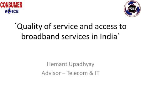 `Quality of service and access to broadband services in India` Hemant Upadhyay Advisor – Telecom & IT.