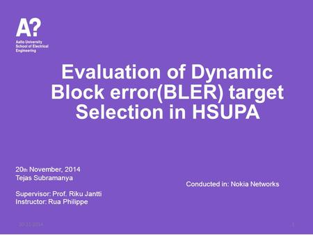 Evaluation of Dynamic Block error(BLER) target Selection in HSUPA 20 th November, 2014 Tejas Subramanya Supervisor: Prof. Riku Jantti Instructor: Rua Philippe.
