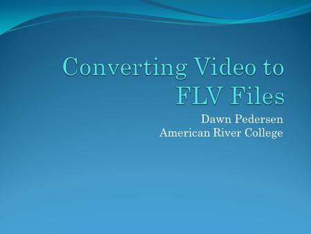 Dawn Pedersen American River College. Introduction This will be a brief overview of using video in Flash. We will cover the following topics today: Streaming.