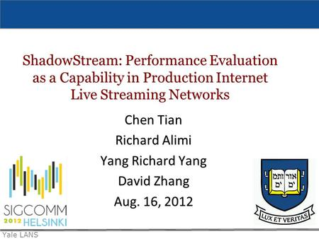 Yale LANS ShadowStream: Performance Evaluation as a Capability in Production Internet Live Streaming Networks Chen Tian Richard Alimi Yang Richard Yang.