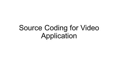 Source Coding for Video Application. Most Common video codecs H.261 MPEG-1 Part 2 H.262/MPEG-2 Part 2 H.263/MPEG-4 Part 2 H.264/MPEG-4 Part 10/AVC H.265/MPEG-H.