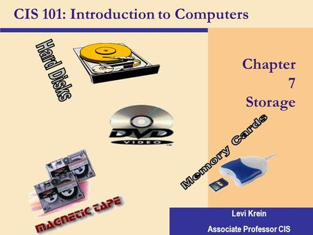 Levi Krein Associate Professor CIS CIS 101: Introduction to Computers Chapter 7 Storage.