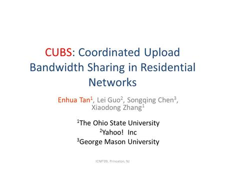 CUBS: Coordinated Upload Bandwidth Sharing in Residential Networks Enhua Tan 1, Lei Guo 2, Songqing Chen 3, Xiaodong Zhang 1 1 The Ohio State University.