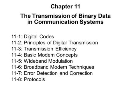 11-1: Digital Codes 11-2: Principles of Digital Transmission 11-3: Transmission Efficiency 11-4: Basic Modem Concepts 11-5: Wideband Modulation 11-6: Broadband.