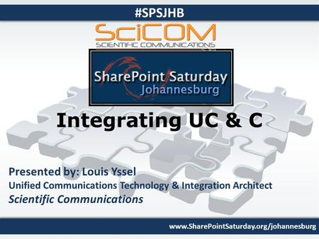 Www.SharePointSaturday.org/johannesburg #SPSJHB Integrating UC & C Presented by: Louis Yssel Unified Communications Technology & Integration Architect.