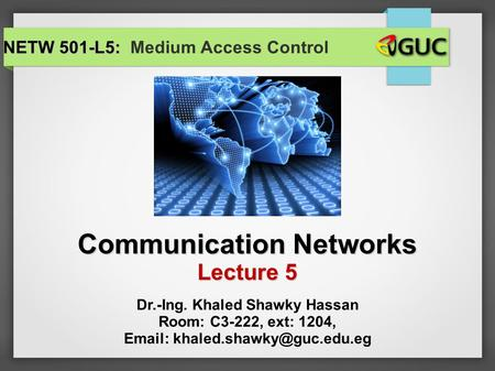 Communication Networks Lecture 5 NETW 501-L5: NETW 501-L5: Medium Access Control Dr.-Ing. Khaled Shawky Hassan Room: C3-222, ext: 1204,