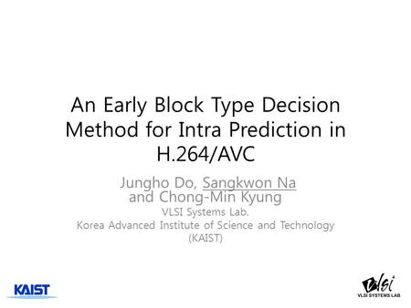 An Early Block Type Decision Method for Intra Prediction in H.264/AVC Jungho Do, Sangkwon Na and Chong-Min Kyung VLSI Systems Lab. Korea Advanced Institute.