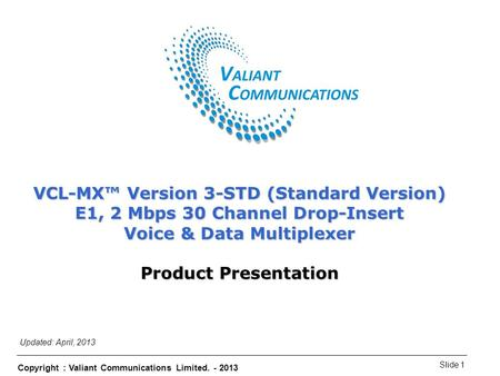 Copyright : Valiant Communications Limited. - 2013 Slide 1 VCL-MX Version 3-STD (Standard Version) VCL-MX™ Version 3-STD (Standard Version) E1, 2 Mbps.