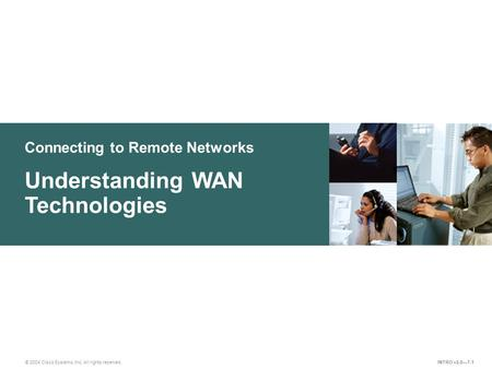 Connecting to Remote Networks © 2004 Cisco Systems, Inc. All rights reserved. Understanding WAN Technologies INTRO v2.0—7-1.