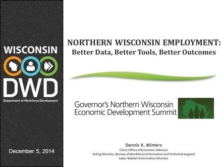 December 5, 2014 NORTHERN WISCONSIN EMPLOYMENT: Better Data, Better Tools, Better Outcomes Dennis K. Winters Chief, Office of Economic Advisors Acting.