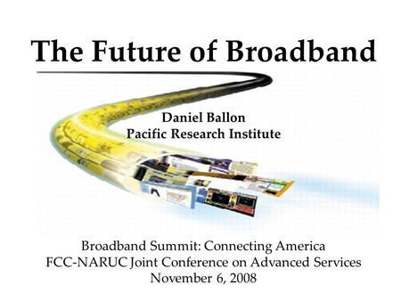 The Future of Broadband Daniel Ballon Pacific Research Institute Broadband Summit: Connecting America FCC-NARUC Joint Conference on Advanced Services November.