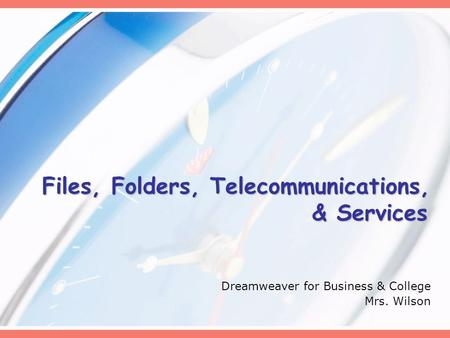 Files, Folders, Telecommunications, & Services Dreamweaver for Business & College Mrs. Wilson.