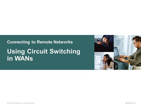 Connecting to Remote Networks © 2004 Cisco Systems, Inc. All rights reserved. Using Circuit Switching in WANs INTRO v2.0—7-1.