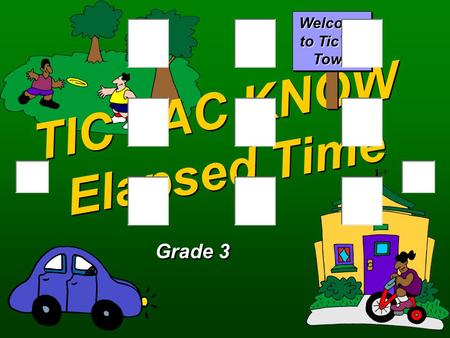 TIC TAC KNOW Elapsed Time Grade 3 Welcome to TicTac Town.