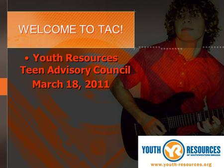 WELCOME TO TAC! Youth Resources Teen Advisory Council March 18, 2011 Youth Resources Teen Advisory Council March 18, 2011.