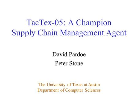 David Pardoe Peter Stone The University of Texas at Austin Department of Computer Sciences TacTex-05: A Champion Supply Chain Management Agent.