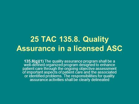 25 TAC 135.8. Quality Assurance in a licensed ASC 135.8(g)(1) The quality assurance program shall be a well-defined organized program designed to enhance.