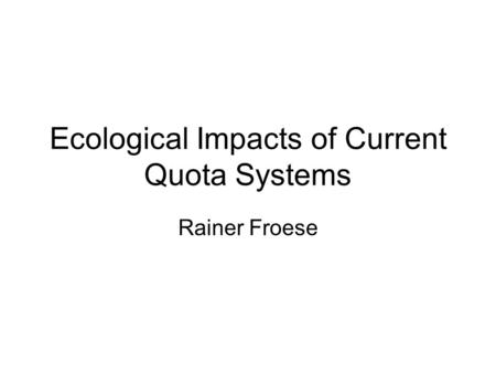 Ecological Impacts of Current Quota Systems Rainer Froese.