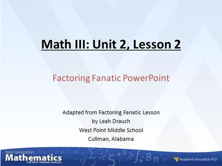 Math III: Unit 2, Lesson 2 Factoring Fanatic PowerPoint Adapted from Factoring Fanatic Lesson by Leah Drauch West Point Middle School Cullman, Alabama.