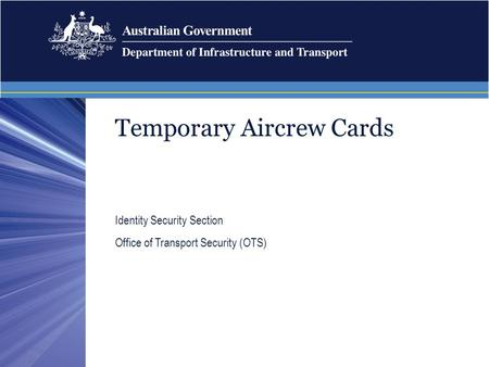 Temporary Aircrew Cards Identity Security Section Office of Transport Security (OTS)