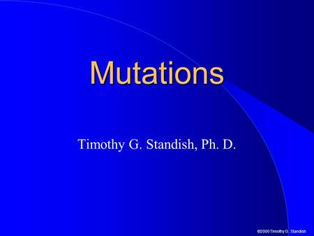 ©2000 Timothy G. Standish Mutations Timothy G. Standish, Ph. D.