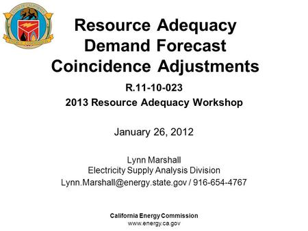 California Energy Commission www.energy.ca.gov Resource Adequacy Demand Forecast Coincidence Adjustments R.11-10-023 2013 Resource Adequacy Workshop January.