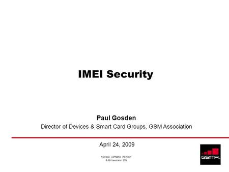 Restricted - Confidential Information © GSM Association 2009 IMEI Security Paul Gosden Director of Devices & Smart Card Groups, GSM Association April 24,