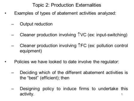 1 Topic 2: Production Externalities Examples of types of abatement activities analyzed: –Output reduction –Cleaner production involving  VC (ex: input-switching)