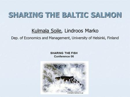SHARING THE BALTIC SALMON SHARING THE BALTIC SALMON Kulmala Soile, Lindroos Marko Dep. of Economics and Management, University of Helsinki, Finland SHARING.