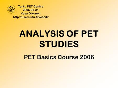 ANALYSIS OF PET STUDIES PET Basics Course 2006 Turku PET Centre 2006-04-24 Vesa Oikonen
