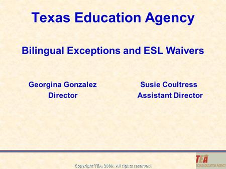 Copyright TEA, 2009. All rights reserved. Texas Education Agency Bilingual Exceptions and ESL Waivers Georgina Gonzalez Susie Coultress Director Assistant.